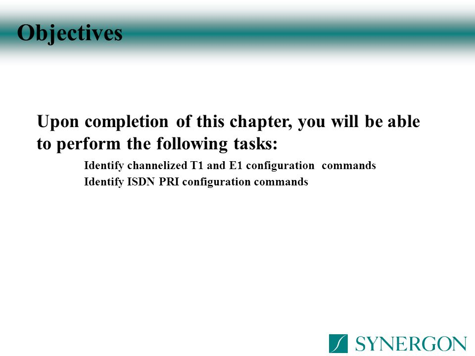 Objectives Upon completion of this chapter, you will be able to perform the following tasks: Identify channelized T1 and E1 configuration commands Ide