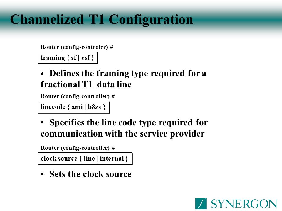 Channelized T1 Configuration Router (config-controler) # framing { sf | esf }  Defines the framing type required for a fractional T1 data line Router