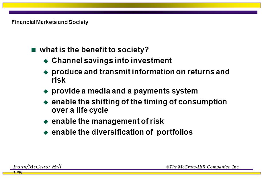 Irwin/McGraw-Hill © The McGraw-Hill Companies, Inc. 1999 Financial Markets and Society what is the benefit to society?  Channel savings into investme