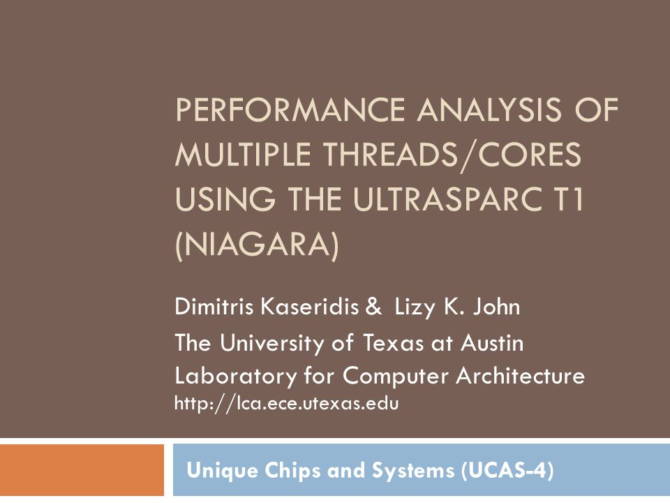 PERFORMANCE ANALYSIS OF MULTIPLE THREADS/CORES USING THE ULTRASPARC T1 (NIAGARA) Unique Chips and Systems (UCAS-4) Dimitris Kaseridis & Lizy K.