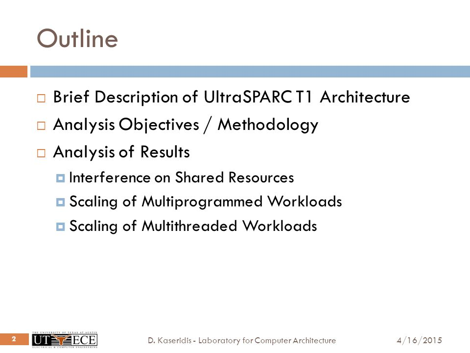Outline 4/16/2015D. Kaseridis - Laboratory for Computer Architecture 2  Brief Description of UltraSPARC T1 Architecture  Analysis Objectives / Metho