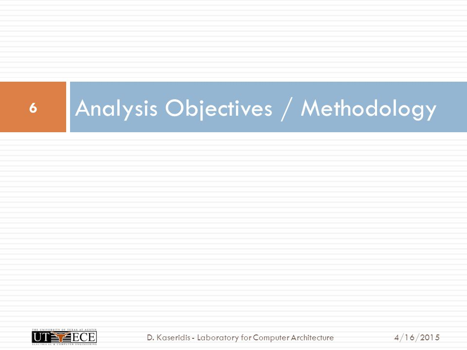 Analysis Objectives / Methodology 6 4/16/2015D. Kaseridis - Laboratory for Computer Architecture