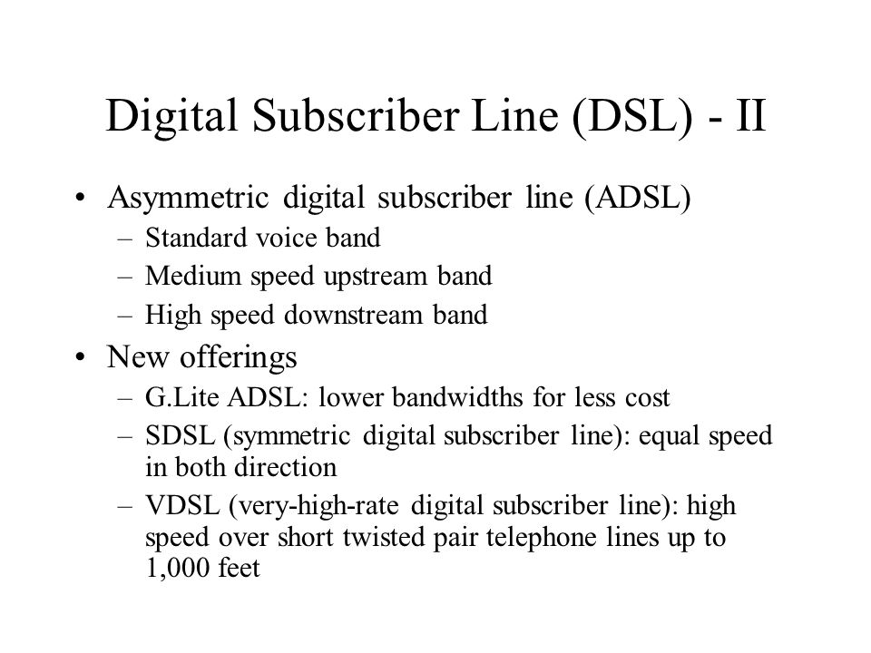 Digital Subscriber Line (DSL) - II Asymmetric digital subscriber line (ADSL) –Standard voice band –Medium speed upstream band –High speed downstream band New offerings –G.Lite ADSL: lower bandwidths for less cost –SDSL (symmetric digital subscriber line): equal speed in both direction –VDSL (very-high-rate digital subscriber line): high speed over short twisted pair telephone lines up to 1,000 feet