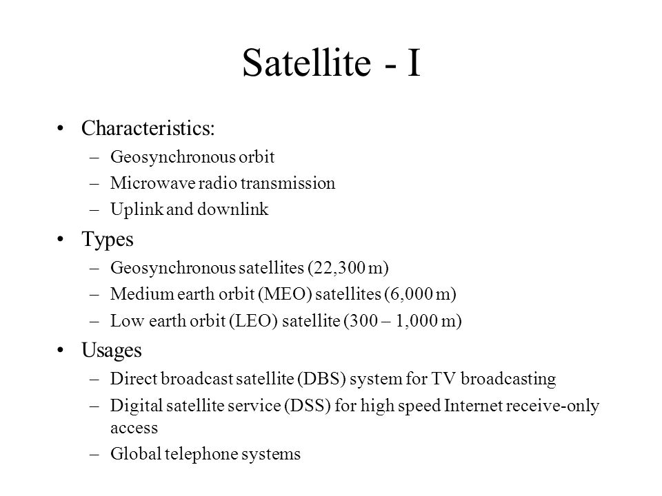 Satellite - I Characteristics: –Geosynchronous orbit –Microwave radio transmission –Uplink and downlink Types –Geosynchronous satellites (22,300 m) –Medium earth orbit (MEO) satellites (6,000 m) –Low earth orbit (LEO) satellite (300 – 1,000 m) Usages –Direct broadcast satellite (DBS) system for TV broadcasting –Digital satellite service (DSS) for high speed Internet receive-only access –Global telephone systems