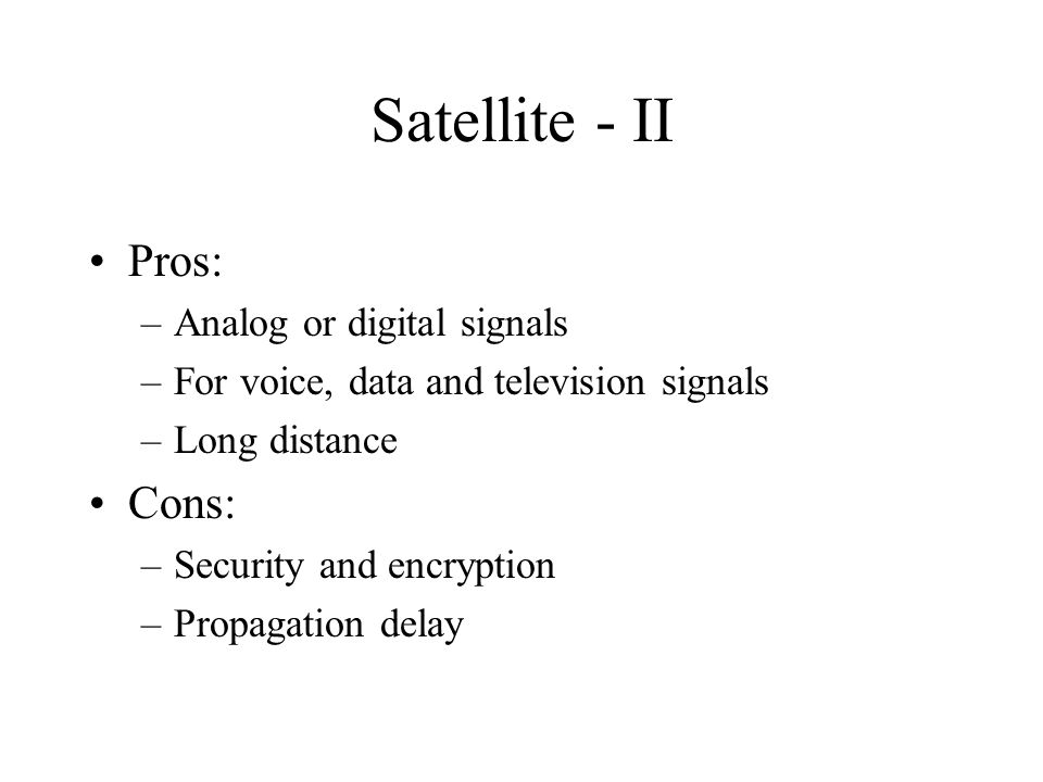 Satellite - II Pros: –Analog or digital signals –For voice, data and television signals –Long distance Cons: –Security and encryption –Propagation delay