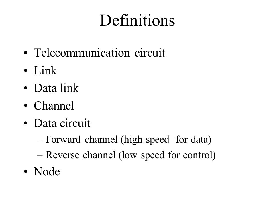 Definitions Telecommunication circuit Link Data link Channel Data circuit –Forward channel (high speed for data) –Reverse channel (low speed for control) Node