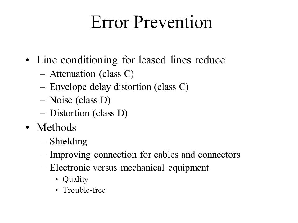 Error Prevention Line conditioning for leased lines reduce –Attenuation (class C) –Envelope delay distortion (class C) –Noise (class D) –Distortion (class D) Methods –Shielding –Improving connection for cables and connectors –Electronic versus mechanical equipment Quality Trouble-free