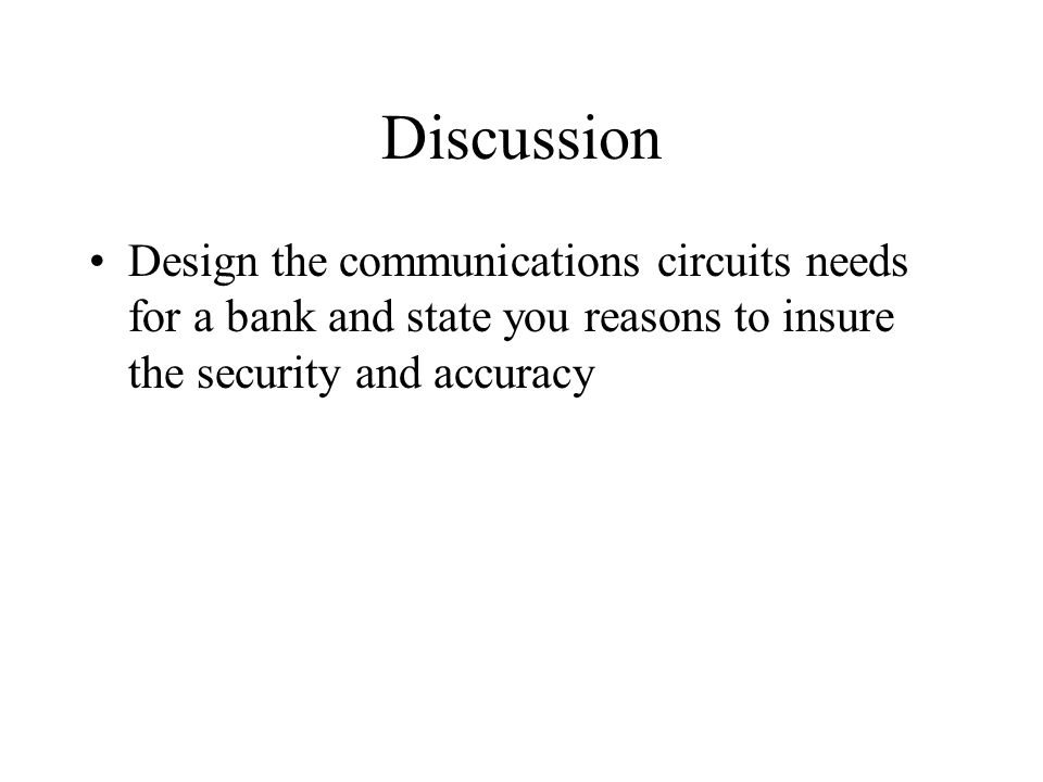 Discussion Design the communications circuits needs for a bank and state you reasons to insure the security and accuracy
