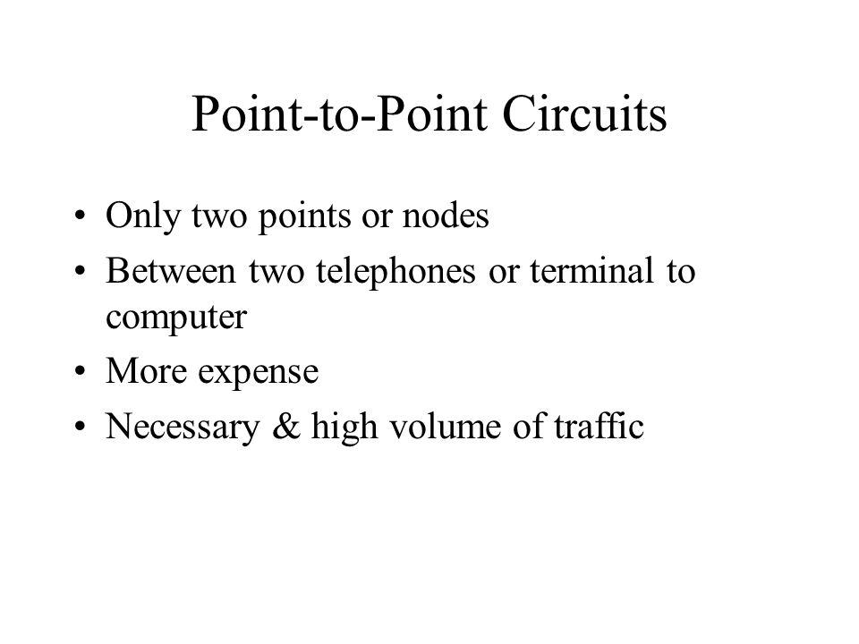 Point-to-Point Circuits Only two points or nodes Between two telephones or terminal to computer More expense Necessary & high volume of traffic