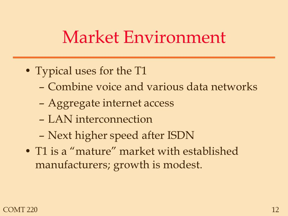 COMT 22012 Market Environment Typical uses for the T1 –Combine voice and various data networks –Aggregate internet access –LAN interconnection –Next h