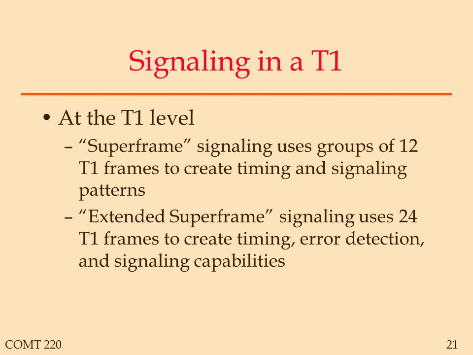 "COMT 22021 Signaling in a T1 At the T1 level –""Superframe"" signaling uses groups of 12 T1 frames to create timing and signaling patterns –""Extended Su"
