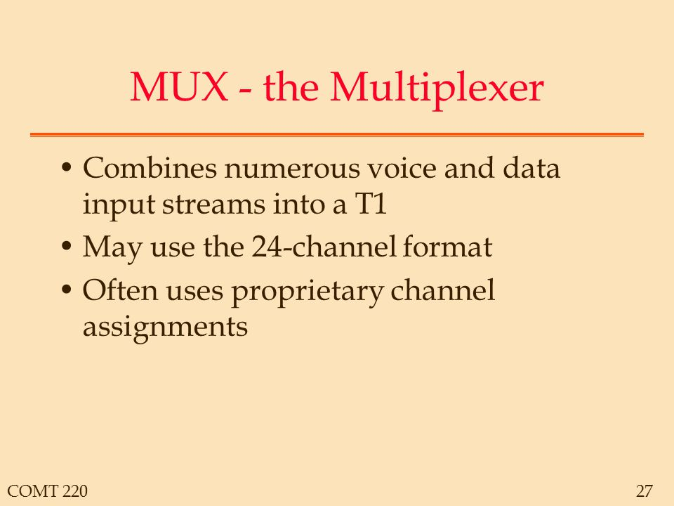 COMT 22027 MUX - the Multiplexer Combines numerous voice and data input streams into a T1 May use the 24-channel format Often uses proprietary channel