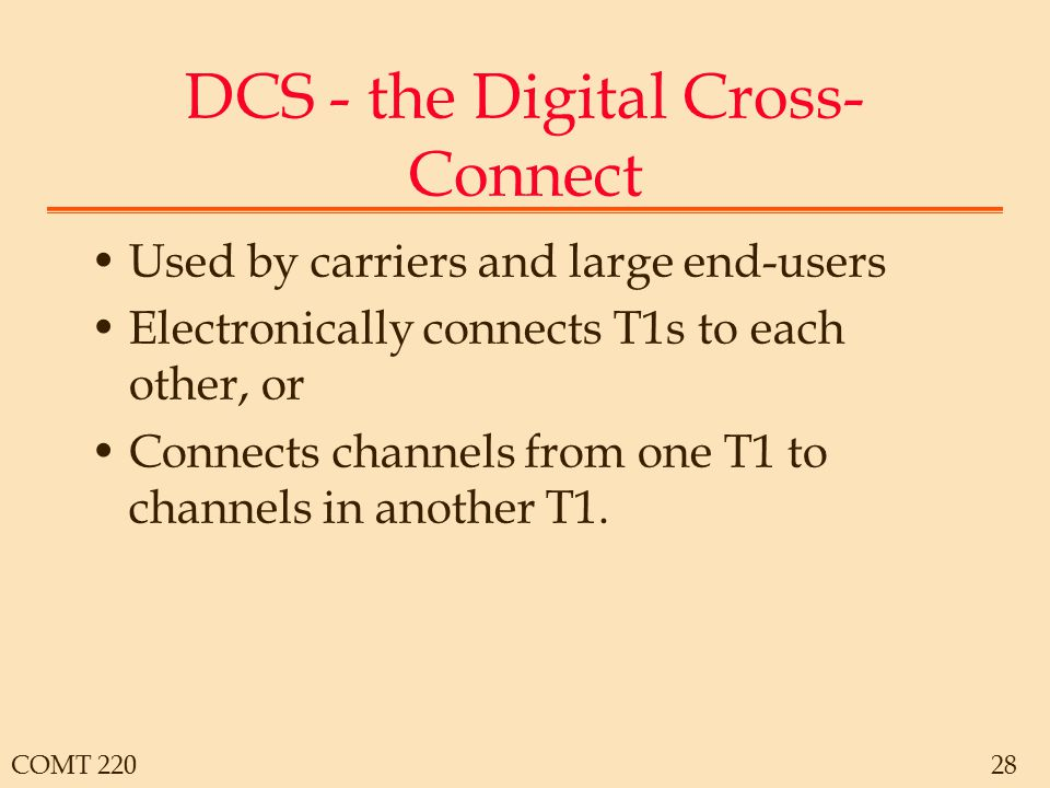 COMT 22028 DCS - the Digital Cross- Connect Used by carriers and large end-users Electronically connects T1s to each other, or Connects channels from