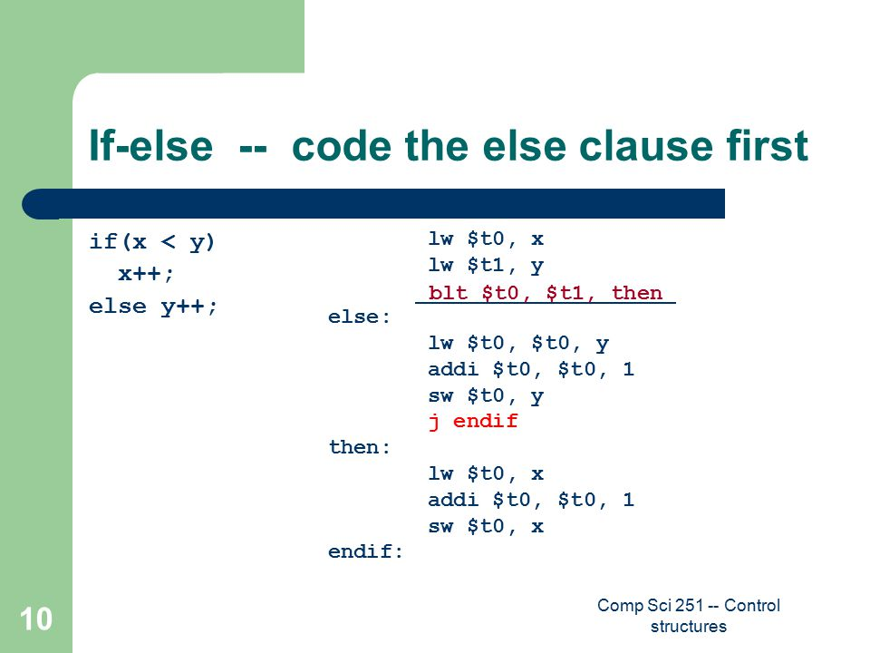 Comp Sci 251 -- Control structures 10 If-else -- code the else clause first if(x < y) x++; else y++; lw $t0, x lw $t1, y else: lw $t0, $t0, y addi $t0, $t0, 1 sw $t0, y j endif then: lw $t0, x addi $t0, $t0, 1 sw $t0, x endif: blt $t0, $t1, then