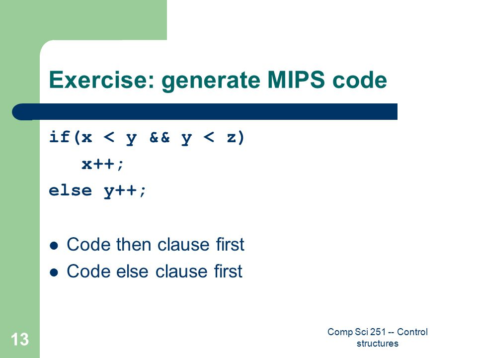 Comp Sci 251 -- Control structures 13 Exercise: generate MIPS code if(x < y && y < z) x++; else y++; Code then clause first Code else clause first