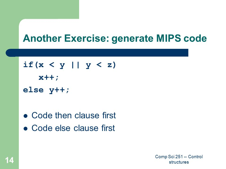 Comp Sci 251 -- Control structures 14 Another Exercise: generate MIPS code if(x < y || y < z) x++; else y++; Code then clause first Code else clause first