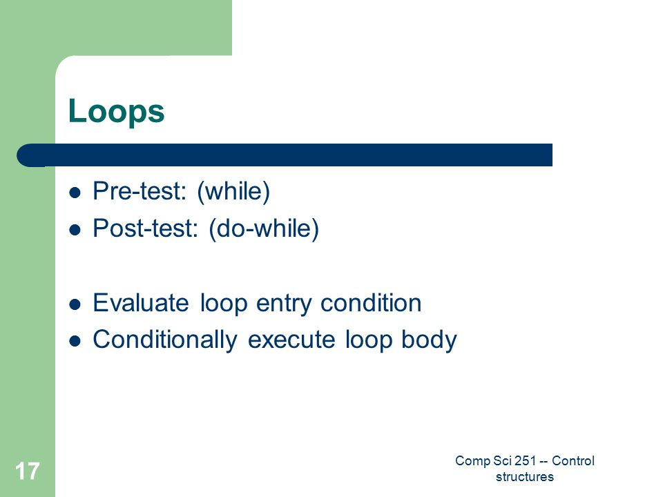 Comp Sci 251 -- Control structures 17 Loops Pre-test: (while) Post-test: (do-while) Evaluate loop entry condition Conditionally execute loop body