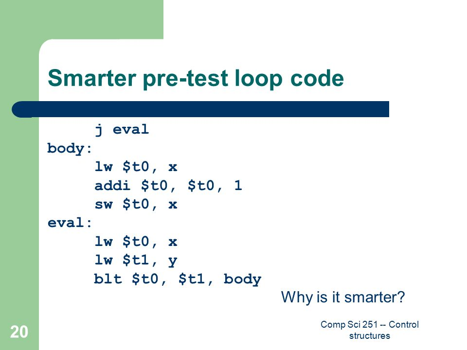 Comp Sci 251 -- Control structures 20 Smarter pre-test loop code j eval body: lw $t0, x addi $t0, $t0, 1 sw $t0, x eval: lw $t0, x lw $t1, y blt $t0, $t1, body Why is it smarter?