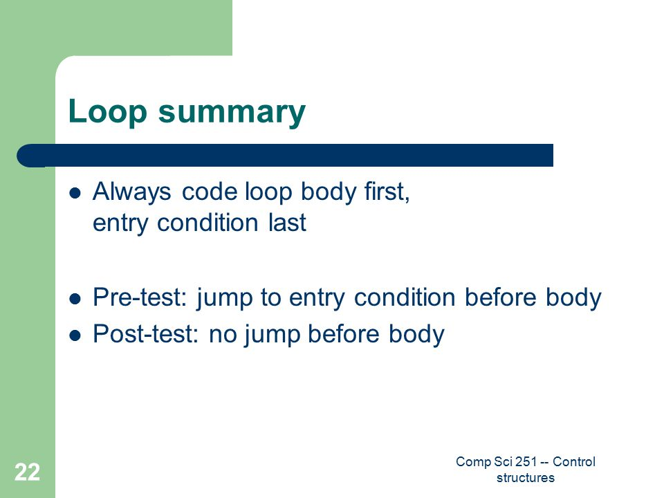 Comp Sci 251 -- Control structures 22 Loop summary Always code loop body first, entry condition last Pre-test: jump to entry condition before body Post-test: no jump before body