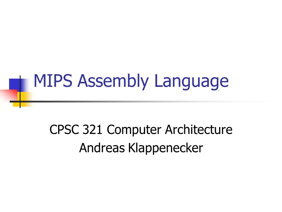 MIPS Assembly Language CPSC 321 Computer Architecture Andreas Klappenecker