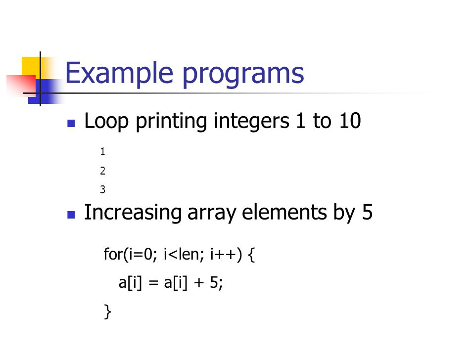 Example programs Loop printing integers 1 to 10 Increasing array elements by for(i=0; i<len; i++) { a[i] = a[i] + 5; }