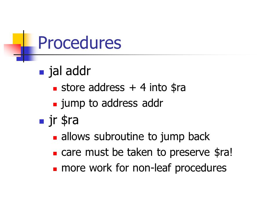 Procedures jal addr store address + 4 into $ra jump to address addr jr $ra allows subroutine to jump back care must be taken to preserve $ra.