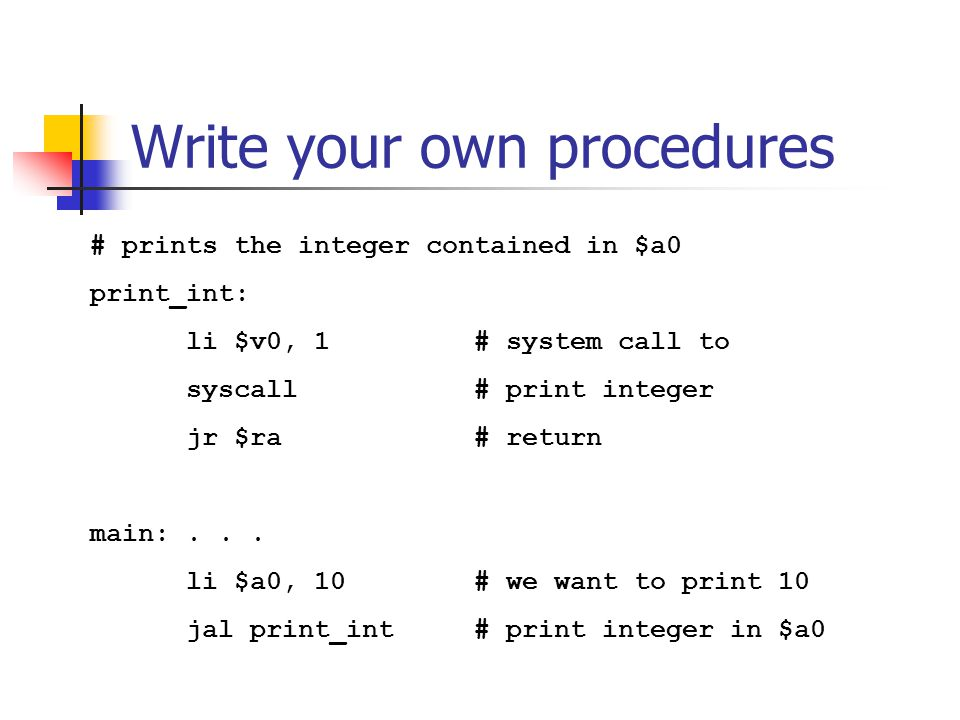 Write your own procedures # prints the integer contained in $a0 print_int: li $v0, 1 # system call to syscall # print integer jr $ra # return main:...