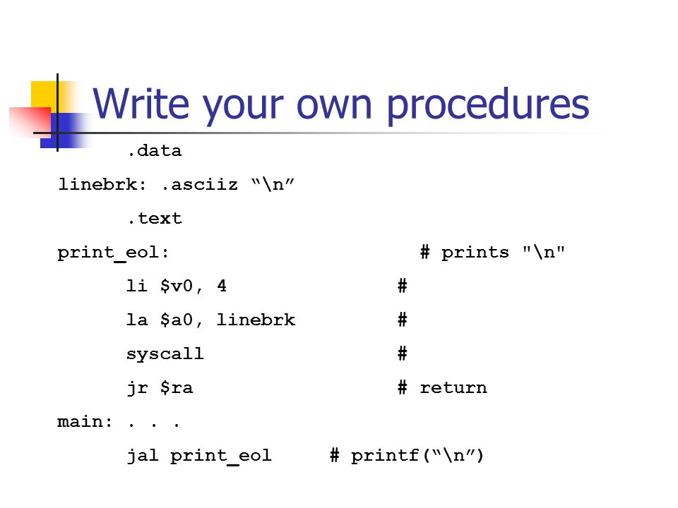 Write your own procedures.data linebrk:.asciiz \n .text print_eol: # prints \n li $v0, 4 # la $a0, linebrk # syscall # jr $ra # return main:...