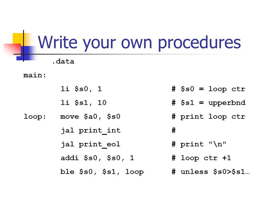 Write your own procedures.data main: li $s0, 1 # $s0 = loop ctr li $s1, 10 # $s1 = upperbnd loop: move $a0, $s0 # print loop ctr jal print_int # jal print_eol # print \n addi $s0, $s0, 1 # loop ctr +1 ble $s0, $s1, loop # unless $s0>$s1…