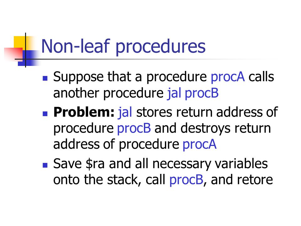 Non-leaf procedures Suppose that a procedure procA calls another procedure jal procB Problem: jal stores return address of procedure procB and destroys return address of procedure procA Save $ra and all necessary variables onto the stack, call procB, and retore