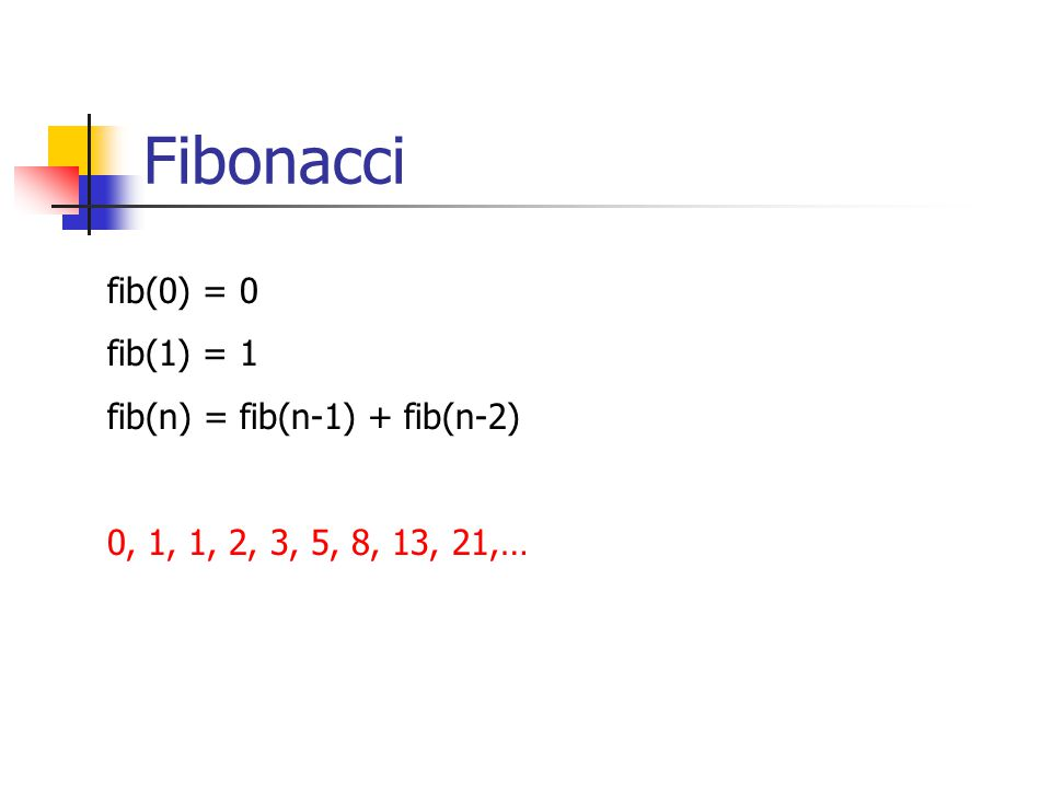 Fibonacci fib(0) = 0 fib(1) = 1 fib(n) = fib(n-1) + fib(n-2) 0, 1, 1, 2, 3, 5, 8, 13, 21,…