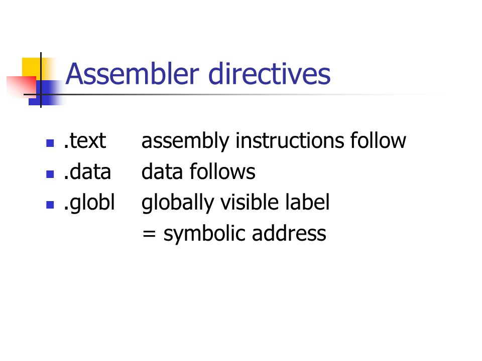 Assembler directives.text assembly instructions follow.datadata follows.globlglobally visible label = symbolic address