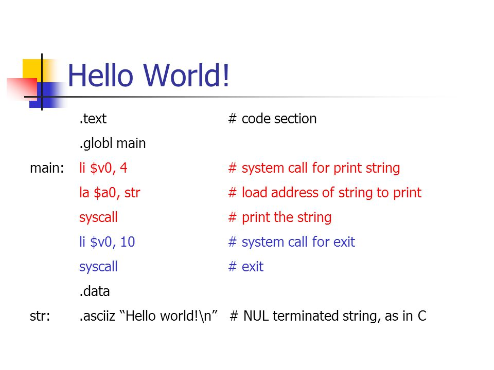 Hello World!.text# code section.globl main main:li $v0, 4# system call for print string la $a0, str# load address of string to print syscall# print the string li $v0, 10# system call for exit syscall# exit.data str:.asciiz Hello world!\n # NUL terminated string, as in C