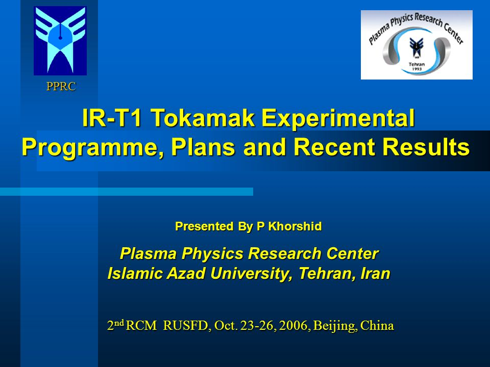 PPRC PPRC IR-T1 Tokamak Experimental Programme, Plans and Recent Results IR-T1 Tokamak Experimental Programme, Plans and Recent Results Presented By P Khorshid Plasma Physics Research Center Islamic Azad University, Tehran, Iran 2 nd RCM RUSFD, Oct.
