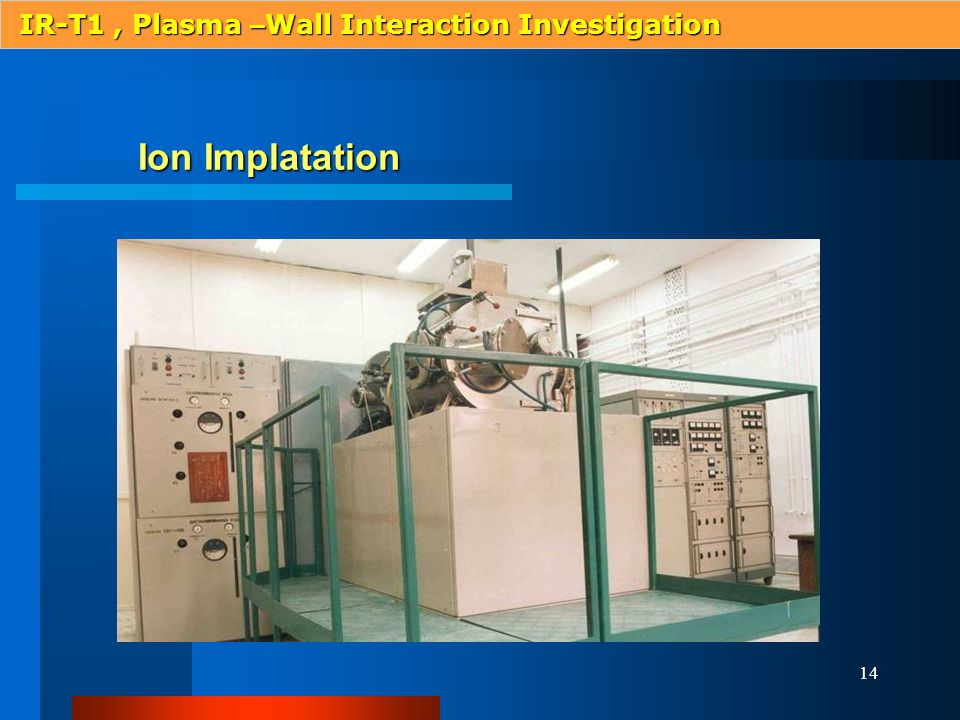 14 Ion Implatation IR-T1, Plasma – Wall Interaction Investigation