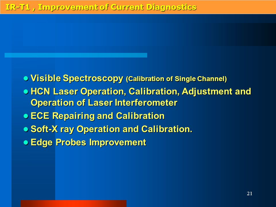 21 Visible Spectroscopy (Calibration of Single Channel) Visible Spectroscopy (Calibration of Single Channel) HCN Laser Operation, Calibration, Adjustment and Operation of Laser Interferometer HCN Laser Operation, Calibration, Adjustment and Operation of Laser Interferometer ECE Repairing and Calibration ECE Repairing and Calibration Soft-X ray Operation and Calibration.