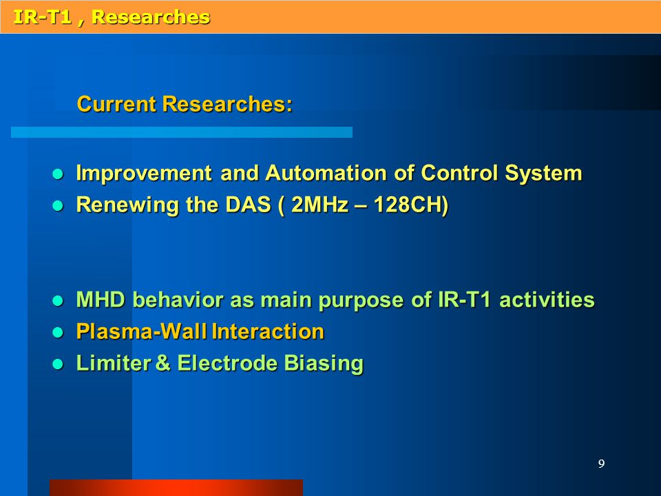 9 IR-T1, Researches Current Researches: Current Researches: Improvement and Automation of Control System Improvement and Automation of Control System Renewing the DAS ( 2MHz – 128CH) Renewing the DAS ( 2MHz – 128CH) MHD behavior as main purpose of IR-T1 activities MHD behavior as main purpose of IR-T1 activities Plasma-Wall Interaction Plasma-Wall Interaction Limiter & Electrode Biasing Limiter & Electrode Biasing
