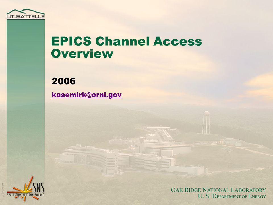 EPICS Channel Access Overview 2006 kasemirk@ornl.gov