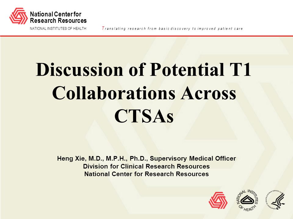 National Center for Research Resources NATIONAL INSTITUTES OF HEALTH T r a n s l a t i n g r e s e a r c h f r o m b a s i c d i s c o v e r y t o i m p r o v e d p a t i e n t c a r e Discussion of Potential T1 Collaborations Across CTSAs Heng Xie, M.D., M.P.H., Ph.D., Supervisory Medical Officer Division for Clinical Research Resources National Center for Research Resources