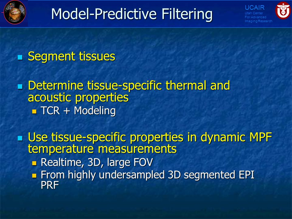 UCAIR Utah Center For Advanced Imaging Research Model-Predictive Filtering Segment tissues Segment tissues Determine tissue-specific thermal and acous