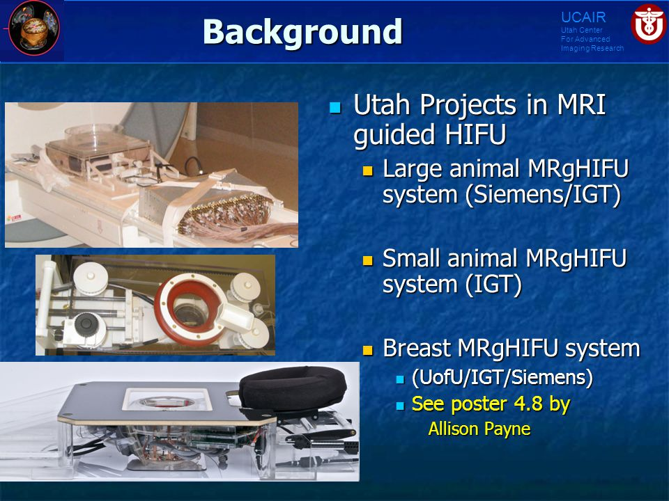 UCAIR Utah Center For Advanced Imaging ResearchBackground Utah Projects in MRI guided HIFU Utah Projects in MRI guided HIFU Large animal MRgHIFU syste