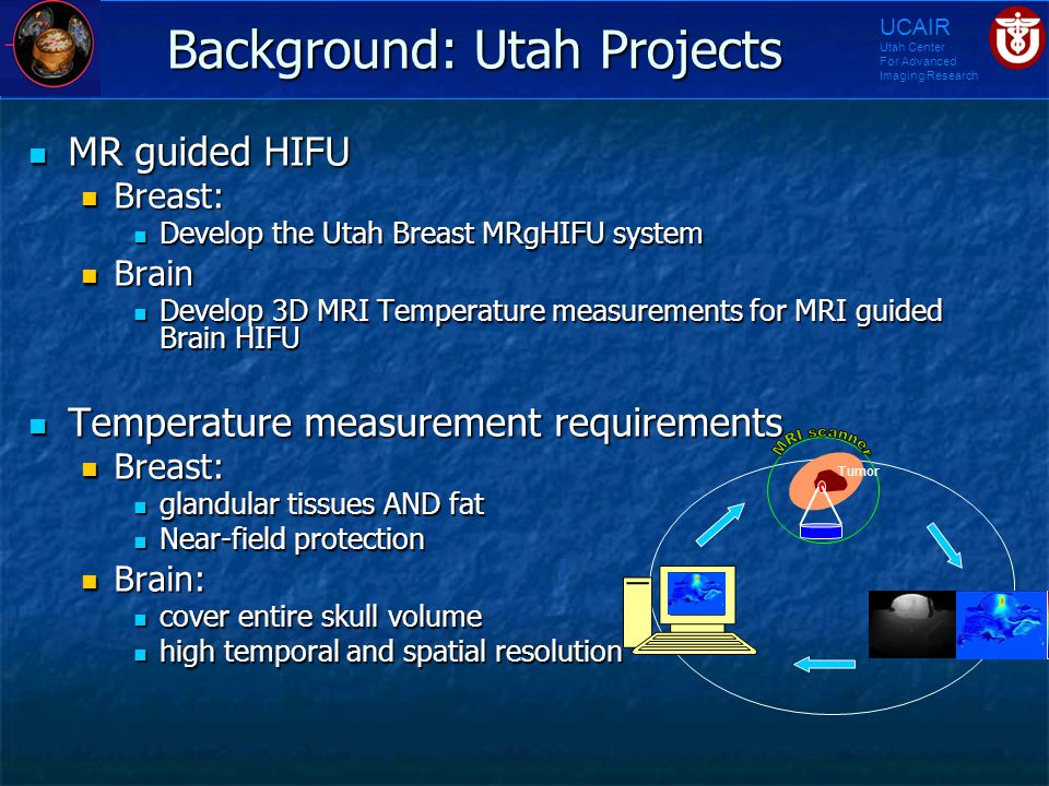 UCAIR Utah Center For Advanced Imaging Research Background: Utah Projects MR guided HIFU MR guided HIFU Breast: Breast: Develop the Utah Breast MRgHIF