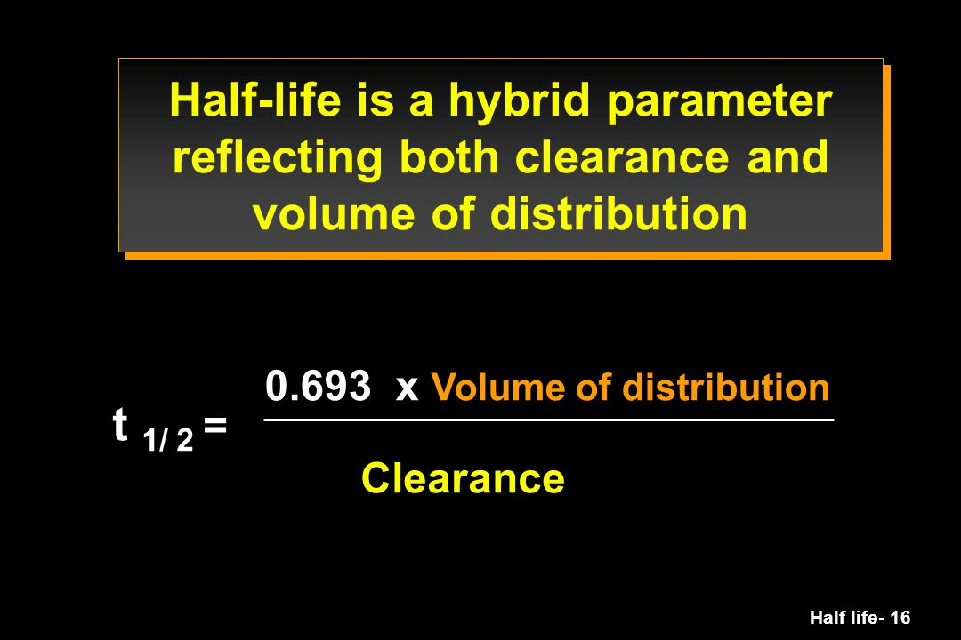 Half life- 16 t 1/ 2 = 0.693 x Volume of distribution Clearance Half-life is a hybrid parameter reflecting both clearance and volume of distribution