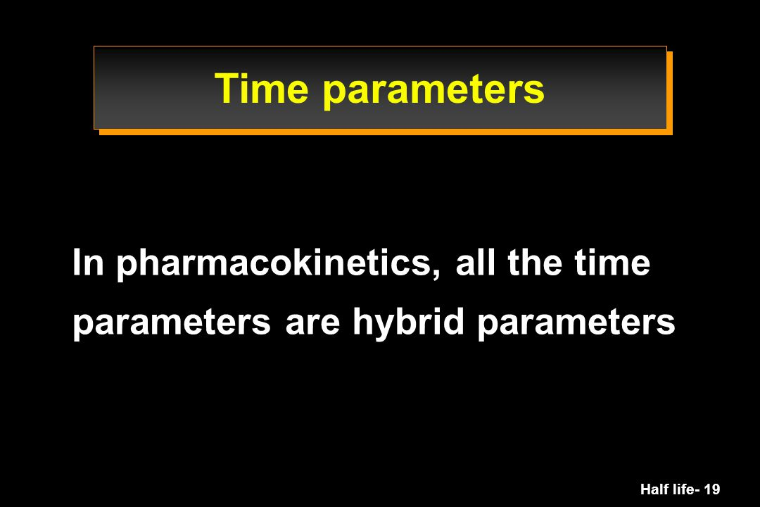 Half life- 19 In pharmacokinetics, all the time parameters are hybrid parameters Time parameters