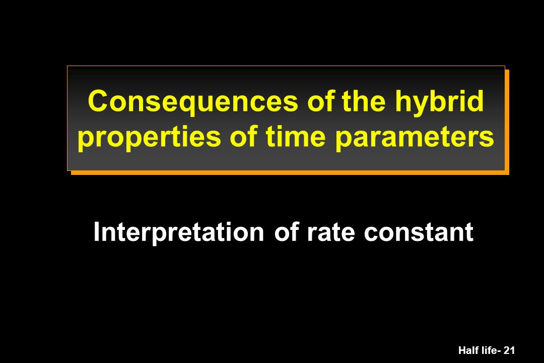 Half life- 21 Consequences of the hybrid properties of time parameters Interpretation of rate constant