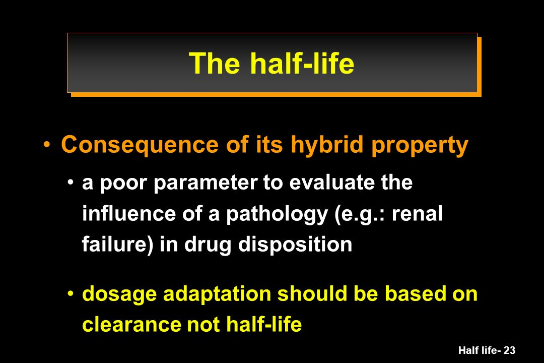 Half life- 23 The half-life Consequence of its hybrid property a poor parameter to evaluate the influence of a pathology (e.g.: renal failure) in drug