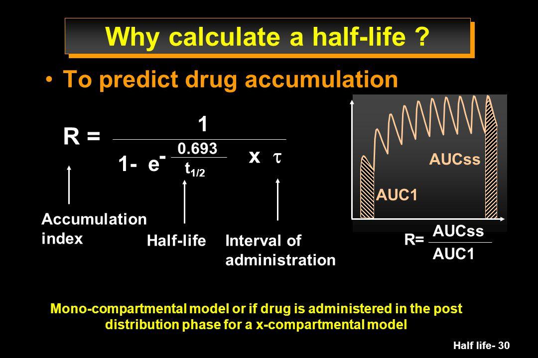 Half life- 30 - x  Why calculate a half-life ? To predict drug accumulation R = 1 1- e 0.693 t 1/2 Accumulation index Half-lifeInterval of administra