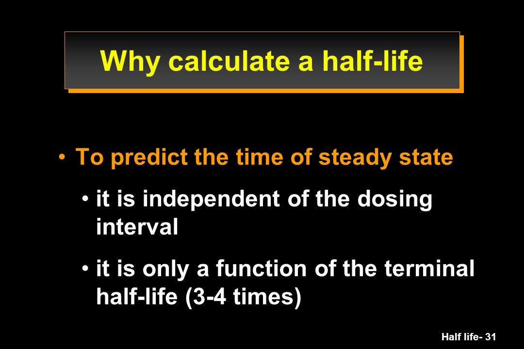 Half life- 31 Why calculate a half-life To predict the time of steady state it is independent of the dosing interval it is only a function of the term