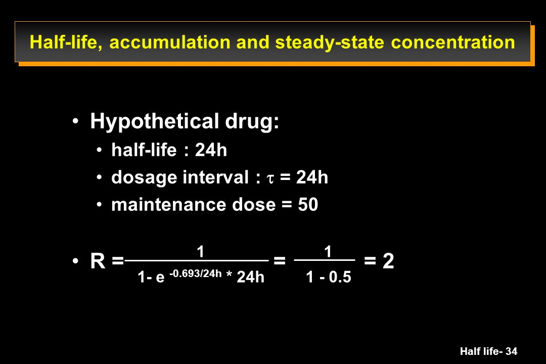 Half life- 34 Hypothetical drug: half-life : 24h dosage interval :  = 24h maintenance dose = 50 R = = = 2 Half-life, accumulation and steady-state co