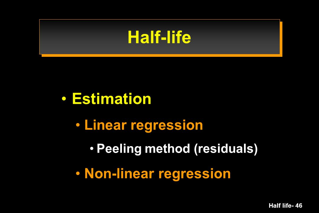 Half life- 46 Estimation Linear regression Peeling method (residuals) Non-linear regression Half-life